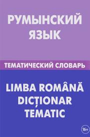 Румынский язык. Тематический словарь / Li Mb A Romana Dictionar Tematic, С. А. Лашин, Е. А. Буланов