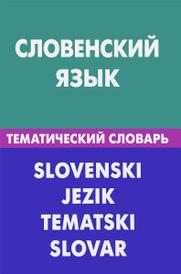 Словенский язык. Тематический словарь / Slovenski Jezik Tematski Slovar, Г. П. Пилипенко, К. Огринц