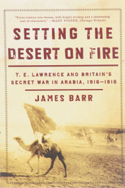 Setting the Desert on Fire: T. E. Lawrence and Britain's Secret War in Arabia, 1916-1918,