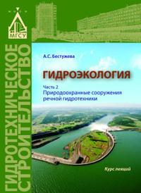 Гидроэкология. Часть 2. Природоохранные сооружения речной гидротехники, Бестужева, А.С.