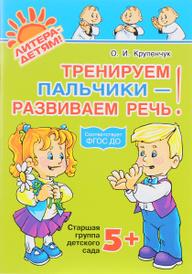 Тренируем пальчики - развиваем речь! Старшая группа детского сада, О. И. Крупенчук