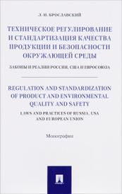 Техническое регулирование и стандартизация качества продукции и безопасности окружающей среды. Законы и реалии России, США и Евросоюза, Л. И. Брославский