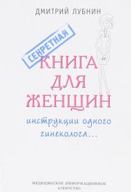 Секретная книга для женщин. Инструкции одного гинеколога, Дмитрий Лубнин