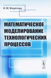 Математическое моделирование технологических процессов. Учебное пособие, И. М. Федоткин