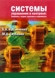 Система управления и контроля. Элементы, теория, практика, надёжность, А. А. Касьяненко, М. Д. Скубилин
