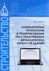 Компьютерные технологии в проектировании пространственных металлических каркасов зданий. Учебное пособие, Е. В. Лебедь