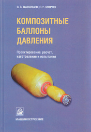 Композитные баллоны давления. Проектирование, расчет, изготовление и испытания, В. В. Васильев, Н. Г. Мороз