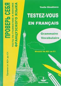 Testez-vous: Tests de grammaire et de vocabulaire du francais: Niveaux du A2+ au C1 / Проверь себя. Тесты по грамматике и лексике французского языка. Уровни от А2+ до С1. Учебное пособие, Youlia Gloukhova