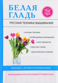 Белая гладь. Русская техника вышивания, С. Ю. Ращупкина