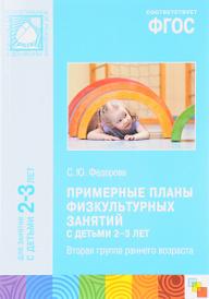 Примерные планы физкультурных занятий с детьми 2-3 лет. Вторая группа раннего возраста. Методическое пособие, С. Федорова