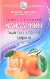 Мандарины. Солнечный источник здоровья. Секреты долгожителей, Надежда Семенова, Вера Рассветаева