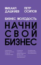 Бизнес Молодость. Начни свой бизнес, Михаил Дашкиев, Петр Осипов