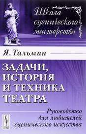Задачи, история и техника театра. Руководство для любителей сценического искусства, Я. Тальмин
