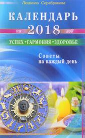 Календарь на 2018 год. Успех, гармония, здоровье. Советы на каждый день, Л. Серебрякова