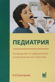 Педиатрия. Руководство по амбулаторно-поликлинической практике, К. И. Григорьев