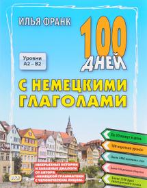 100 дней с немецкими глаголами. Уровни А2 - В2. Учебное пособие, Илья Франк