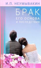 Брак. Его основа и последствия, И. П. Неумывакин