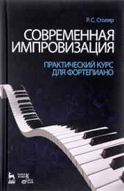 Современная импровизация. Практический курс для фортепиано. Учебное пособие, Р. С. Столяр