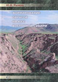 Формирование оврагов на юге Восточной Сибири, Рыжов Ю.В.