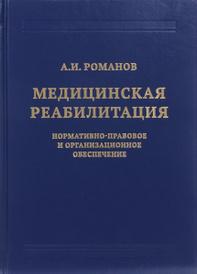 Медицинская реабилитация. Нормативно-правовое и организационное обеспечение, А. И. Романов