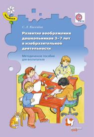 Развитие воображения дошкольников 3-7 лет в изобразительной деятельности. Методическое пособие, С. Л. Киселёва