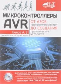Микроконтроллеры AVR: от азов программирования до создания практических устройств ( + CD с видеокурсами), А. В. Белов