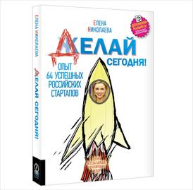 Делай сегодня! Опыт 64 успешных российских стартапов, Елена Николаева