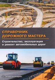 Справочник дорожного мастера. Строительство, эксплуатация и ремонт автомобильных дорог. Учебное пособие,