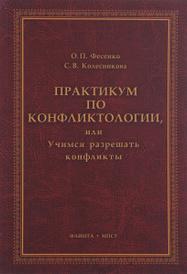 Практикум по конфликтологии, или Учимся разрешать конфликты, О. П. Фесенко, С. В. Колесникова