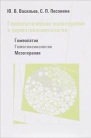 Гомеопатическая мезотерапия в дерматокосметологии. Гомеопатия - Гомотоксикология - Мезотерапия, Ю. В. Васильев, С. П. Песонина