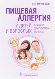 Пищевая аллергия у детей и взрослых. Клиника, диагностика, лечение, Д. Ш. Мачарадзе