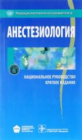 Анестезиология. Национальное руководство. Краткое издание,
