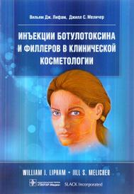 Инъекции ботулотоксина и филлеров в клинической косметологии, Вильям Дж. Лифам, Джилл С. Меличер