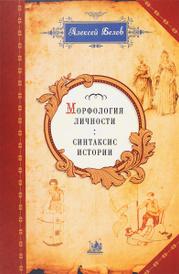 Морфология личности. Синтаксис истории, Алексей Белов