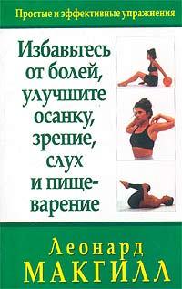 Избавьтесь от болей, улучшите осанку, зрение, слух и пищеварение, Леонард МакГилл