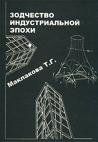 История архитектуры и строительной техники. Часть 2. Зодчество индустриальной эпохи, Т. Г. Маклакова