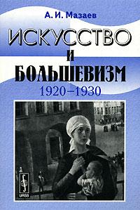 Искусство и большевизм. 1920-1930, А. И. Мазаев