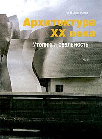 Архитектура XX века. Утопии и реальность. Том 2, А. В. Иконников