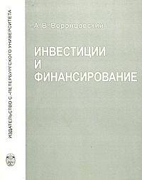 Инвестиции и финансирование. Методы оценки и обоснования, А. В. Воронцовский