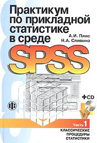 Практикум по прикладной статистике в среде SPSS. Часть 1. Классические процедуры статистики (+ CD-ROM), А. И. Плис, Н. А. Сливина