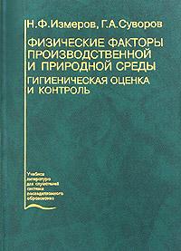 Физические факторы производственной и природной среды. Гигиеническая оценка и контроль, Н. Ф. Измеров, Г. А. Суворов