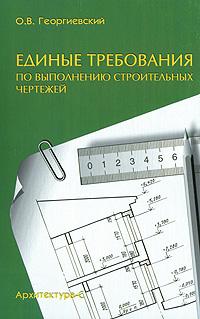 Единые требования по выполнению строительных чертежей, О. В. Георгиевский