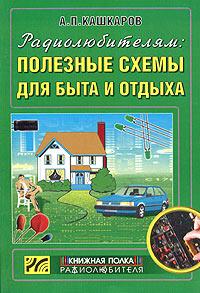 Радиолюбителям: Полезные схемы для быта и отдыха, А. П. Кашкаров