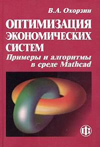 Оптимизация экономических систем. Примеры и алгоритмы в среде Mathcad, В. А. Охорзин