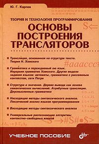 Теория и технология программирования. Основы построения трансляторов, Ю. Г. Карпов