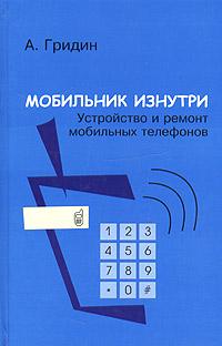 Мобильник изнутри. Устройство и ремонт мобильных телефонов, А. Гридин