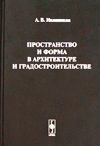 Пространство и форма в архитектуре и градостроительстве, А. В. Иконников