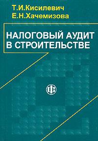 Налоговый аудит в строительстве, Т. И. Кисилевич, Е. Н. Хачемизова