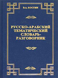 Русско-арабский тематический словарь-разговорник, В. А. Костин