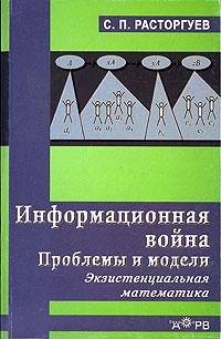 Информационная война. Проблемы и модели. Экзистенциальная математика, С. П. Расторгуев